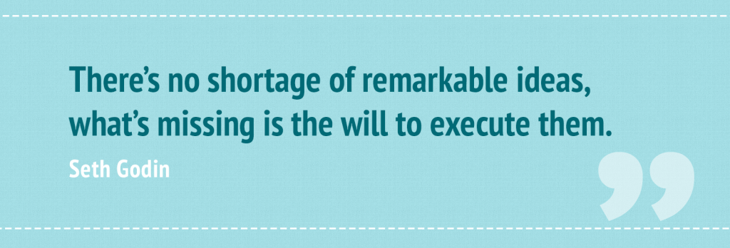 """There's no shortage of remarkable ideas, what's missing is the will to execute them."" – Seth Godin"