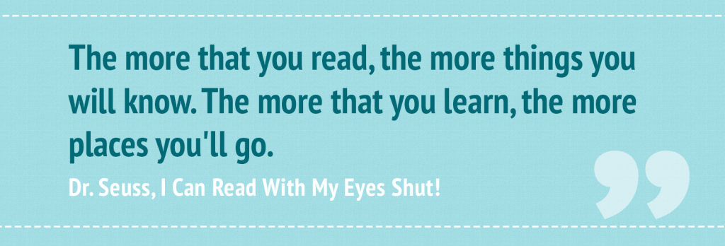 """The more that you read, the more things you will know. The more that you learn, the more places you'll go."" ― Dr. Seuss, I Can Read With My Eyes Shut!"