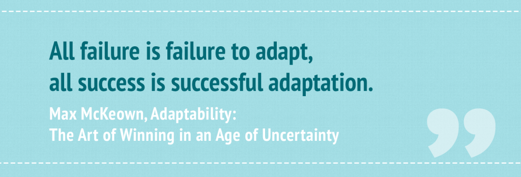 """All failure is failure to adapt, all success is successful adaptation."" ― Max McKeown, Adaptability: The Art of Winning in an Age of Uncertainty"